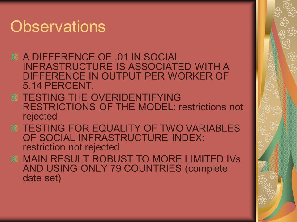 Observations A DIFFERENCE OF.01 IN SOCIAL INFRASTRUCTURE IS ASSOCIATED WITH A DIFFERENCE IN OUTPUT PER WORKER OF 5.14 PERCENT.