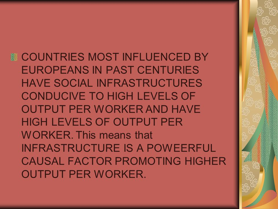 COUNTRIES MOST INFLUENCED BY EUROPEANS IN PAST CENTURIES HAVE SOCIAL INFRASTRUCTURES CONDUCIVE TO HIGH LEVELS OF OUTPUT PER WORKER AND HAVE HIGH LEVELS OF OUTPUT PER WORKER.