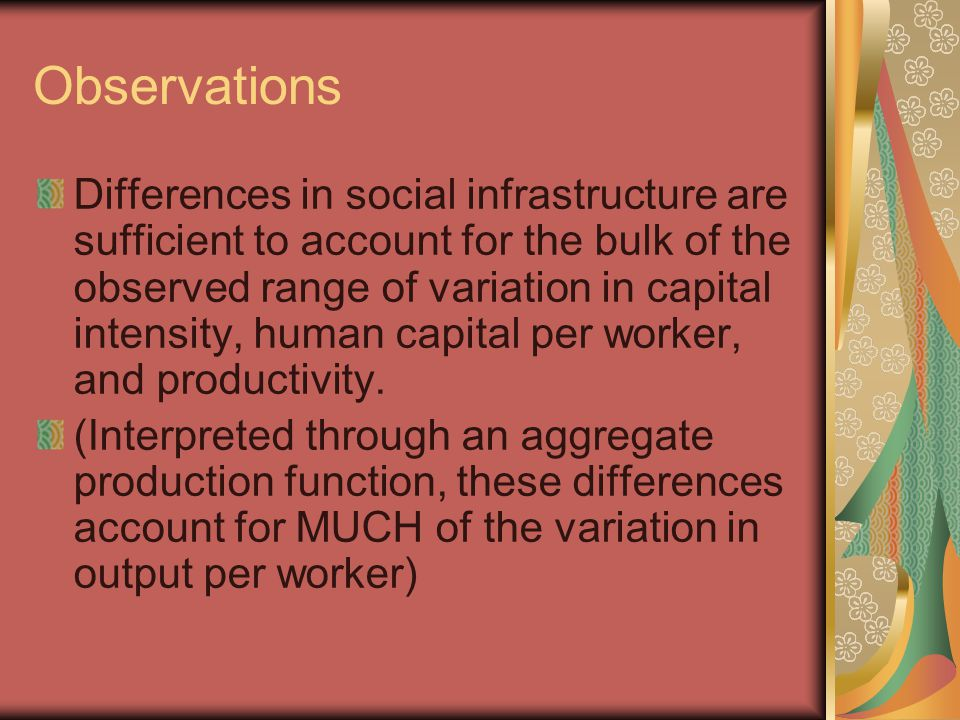 Observations Differences in social infrastructure are sufficient to account for the bulk of the observed range of variation in capital intensity, human capital per worker, and productivity.