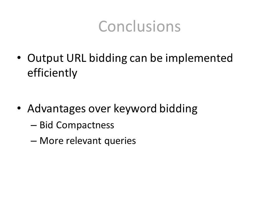 Conclusions Output URL bidding can be implemented efficiently Advantages over keyword bidding – Bid Compactness – More relevant queries