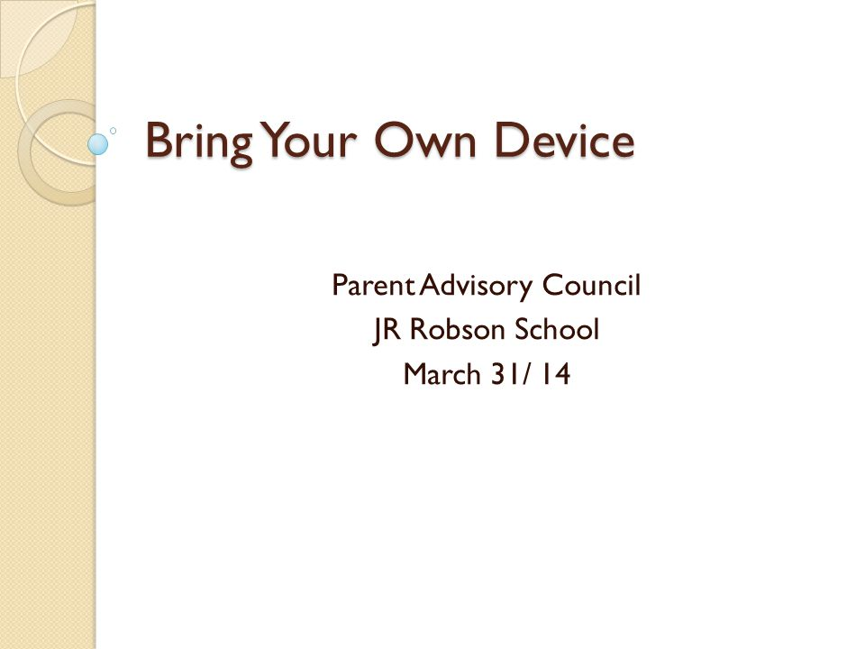 Bring Your Own Device Parent Advisory Council JR Robson School March 31/ 14