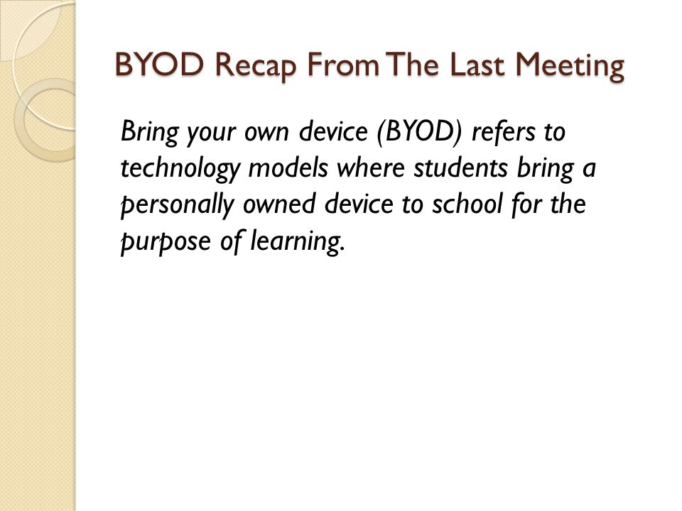 BYOD Recap From The Last Meeting Bring your own device (BYOD) refers to technology models where students bring a personally owned device to school for the purpose of learning.