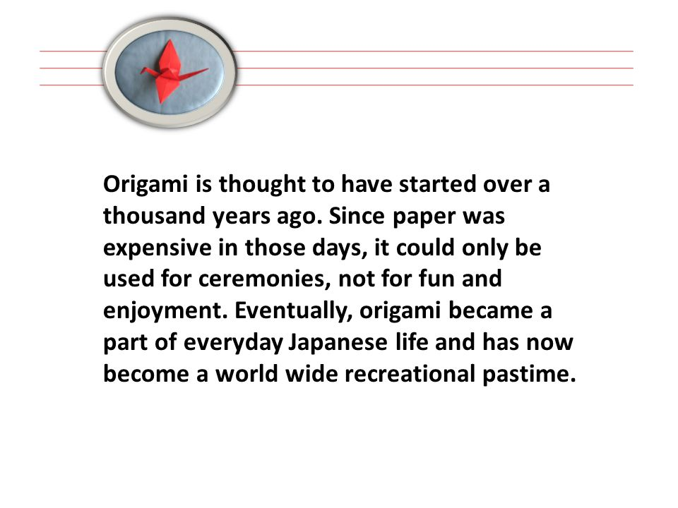 Origami is thought to have started over a thousand years ago.
