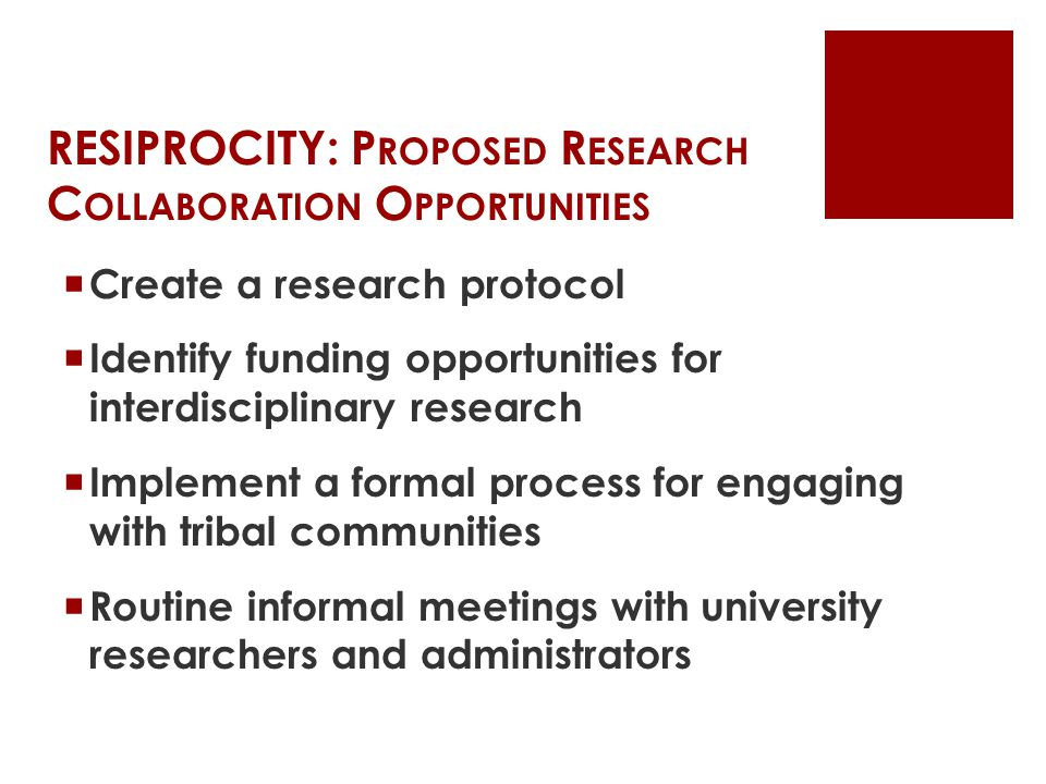 RESIPROCITY: P ROPOSED R ESEARCH C OLLABORATION O PPORTUNITIES  Create a research protocol  Identify funding opportunities for interdisciplinary research  Implement a formal process for engaging with tribal communities  Routine informal meetings with university researchers and administrators