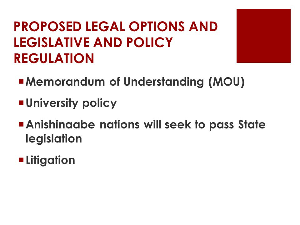 PROPOSED LEGAL OPTIONS AND LEGISLATIVE AND POLICY REGULATION  Memorandum of Understanding (MOU)  University policy  Anishinaabe nations will seek to pass State legislation  Litigation