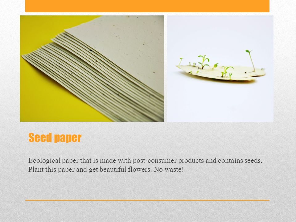 Seed paper Ecological paper that is made with post-consumer products and contains seeds.