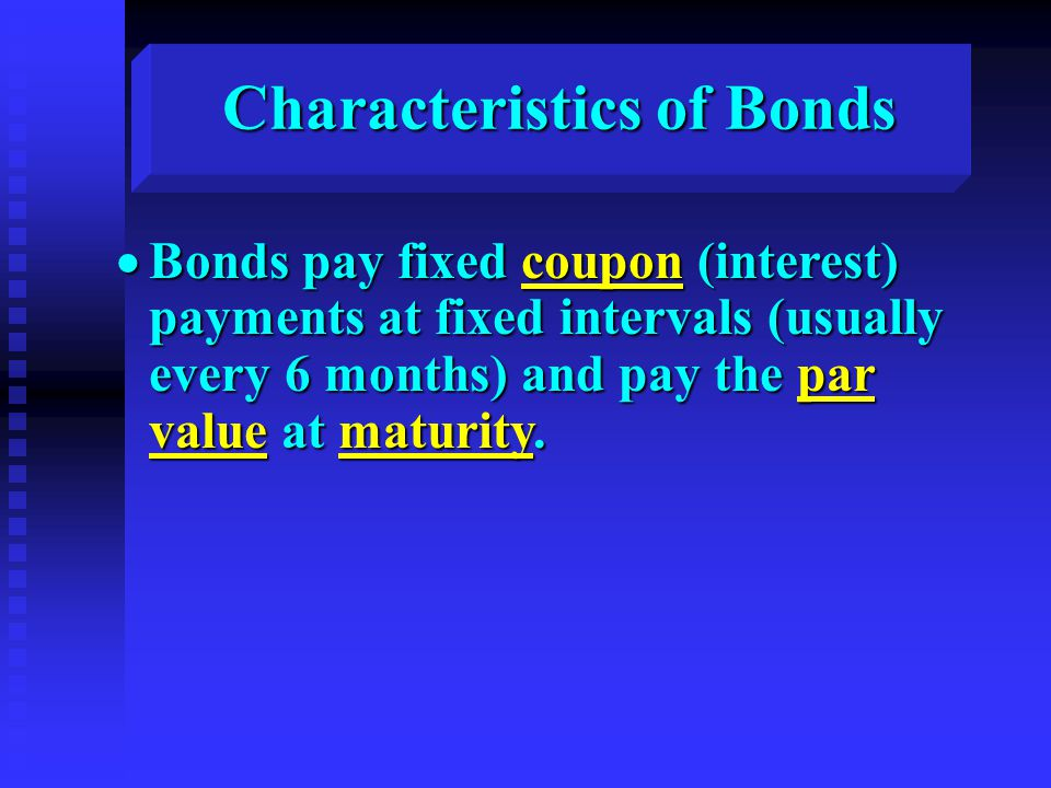 Characteristics of Bonds  Bonds pay fixed coupon (interest) payments at fixed intervals (usually every 6 months) and pay the par value at maturity.