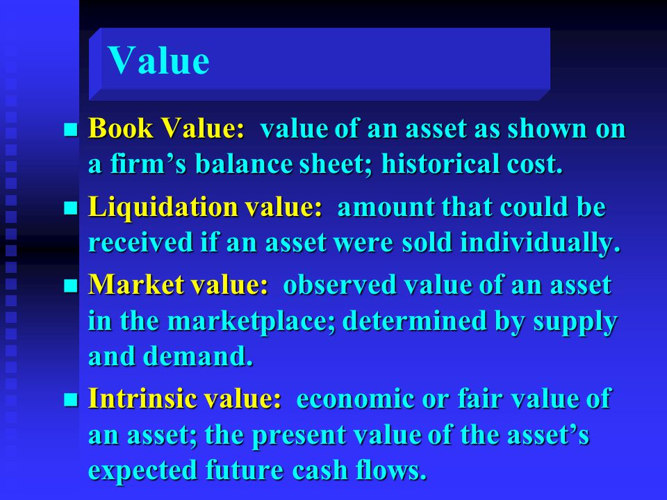 Value n Book Value: value of an asset as shown on a firm's balance sheet; historical cost.