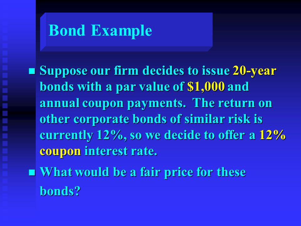 Bond Example n Suppose our firm decides to issue 20-year bonds with a par value of $1,000 and annual coupon payments.