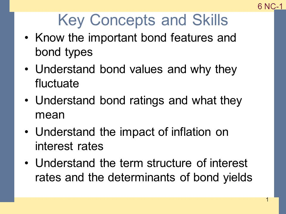 1-1 6 NC-1 1 Key Concepts and Skills Know the important bond features and bond types Understand bond values and why they fluctuate Understand bond ratings and what they mean Understand the impact of inflation on interest rates Understand the term structure of interest rates and the determinants of bond yields