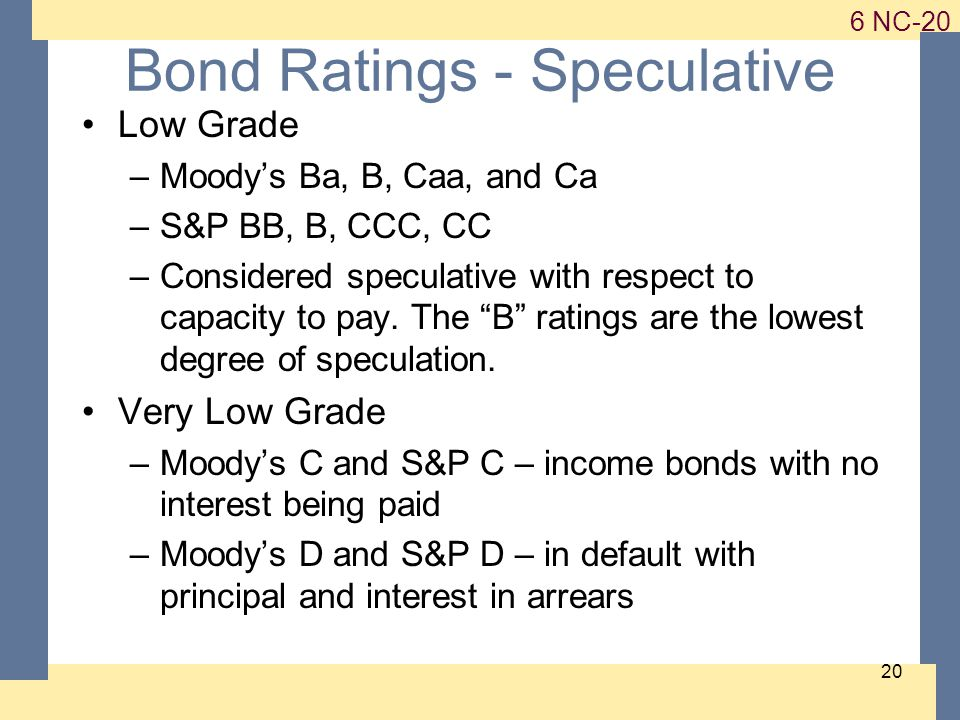 1-20 6 NC-20 20 Bond Ratings - Speculative Low Grade –Moody's Ba, B, Caa, and Ca –S&P BB, B, CCC, CC –Considered speculative with respect to capacity to pay.