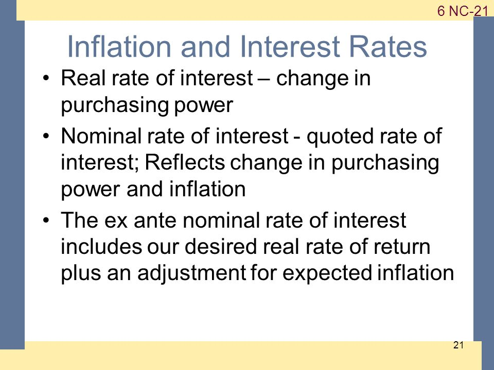 1-21 6 NC-21 21 Inflation and Interest Rates Real rate of interest – change in purchasing power Nominal rate of interest - quoted rate of interest; Reflects change in purchasing power and inflation The ex ante nominal rate of interest includes our desired real rate of return plus an adjustment for expected inflation