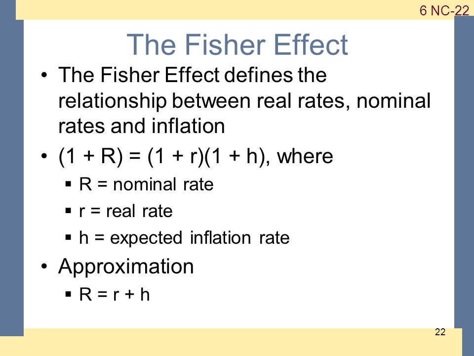 1-22 6 NC-22 22 The Fisher Effect The Fisher Effect defines the relationship between real rates, nominal rates and inflation (1 + R) = (1 + r)(1 + h), where  R = nominal rate  r = real rate  h = expected inflation rate Approximation  R = r + h