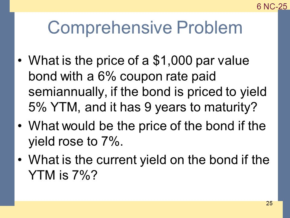 1-25 6 NC-25 25 Comprehensive Problem What is the price of a $1,000 par value bond with a 6% coupon rate paid semiannually, if the bond is priced to yield 5% YTM, and it has 9 years to maturity.