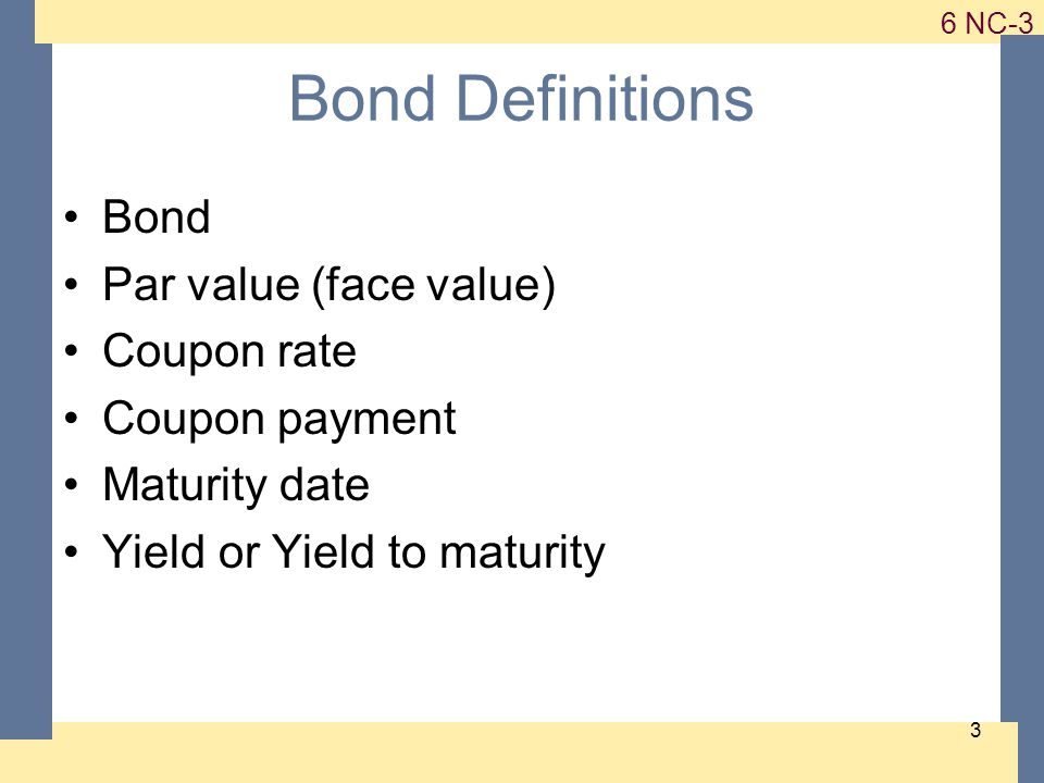 1-3 6 NC-3 3 Bond Definitions Bond Par value (face value) Coupon rate Coupon payment Maturity date Yield or Yield to maturity
