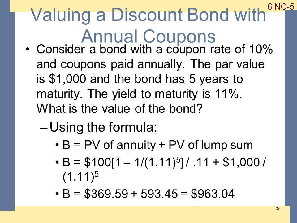 1-5 6 NC-5 5 Valuing a Discount Bond with Annual Coupons Consider a bond with a coupon rate of 10% and coupons paid annually.
