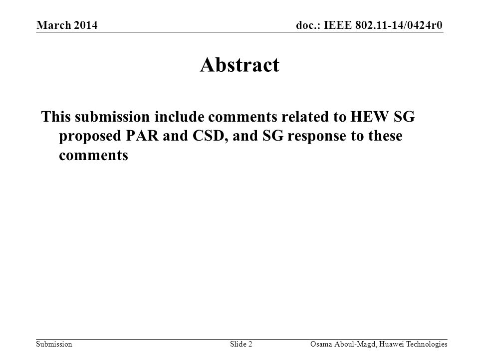 doc.: IEEE 802.11-14/0424r0 Submission March 2014 Osama Aboul-Magd, Huawei TechnologiesSlide 2 Abstract This submission include comments related to HEW SG proposed PAR and CSD, and SG response to these comments