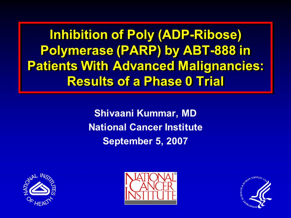 Inhibition of Poly (ADP-Ribose) Polymerase (PARP) by ABT-888 in Patients With Advanced Malignancies: Results of a Phase 0 Trial Shivaani Kummar, MD National Cancer Institute September 5, 2007