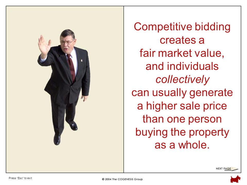 Press Esc to exit Competitive bidding creates a fair market value, and individuals collectively can usually generate a higher sale price than one person buying the property as a whole.