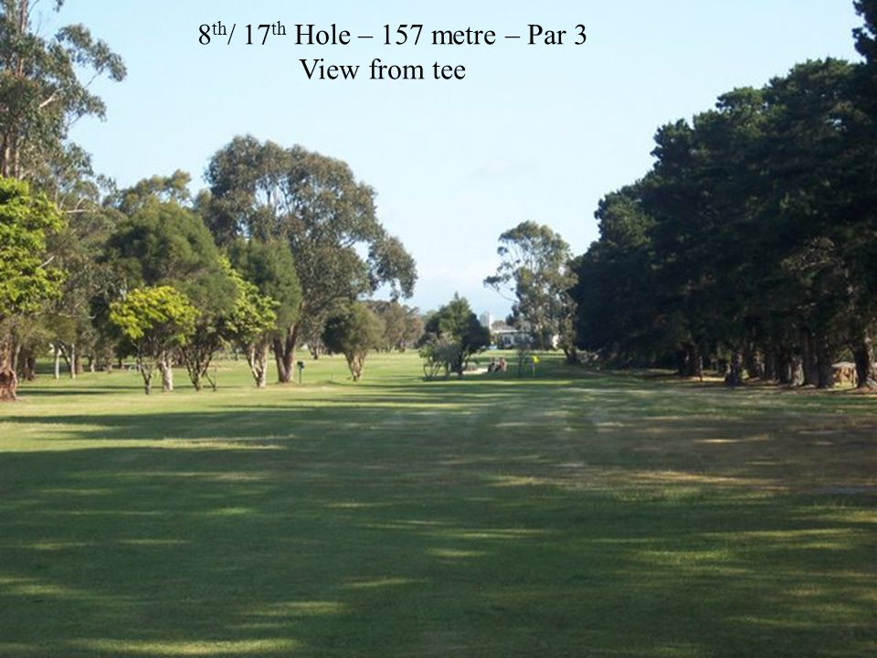 8 th / 17 th Hole – 157 metre – Par 3 View from tee