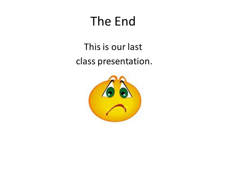 The End This is our last class presentation.