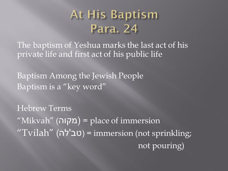 The baptism of Yeshua marks the last act of his private life and first act of his public life Baptism Among the Jewish People Baptism is a key word Hebrew Terms Mikvah ( מקוה ) = place of immersion Tvilah ( טב לה ) = immersion (not sprinkling; not pouring)