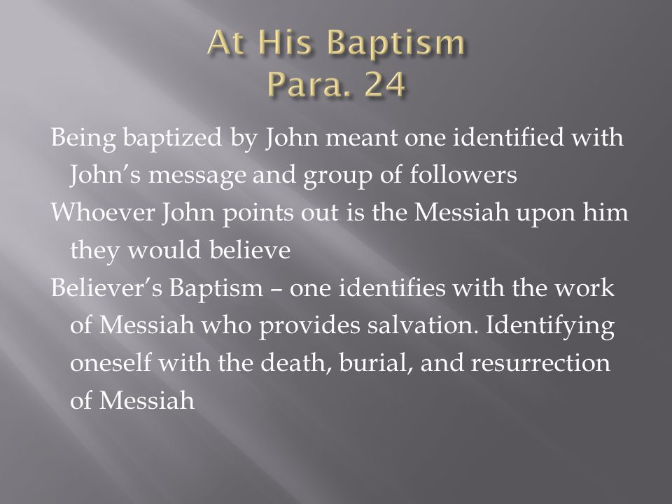 Being baptized by John meant one identified with John's message and group of followers Whoever John points out is the Messiah upon him they would believe Believer's Baptism – one identifies with the work of Messiah who provides salvation.