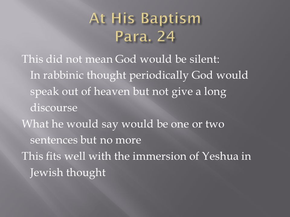 This did not mean God would be silent: In rabbinic thought periodically God would speak out of heaven but not give a long discourse What he would say would be one or two sentences but no more This fits well with the immersion of Yeshua in Jewish thought