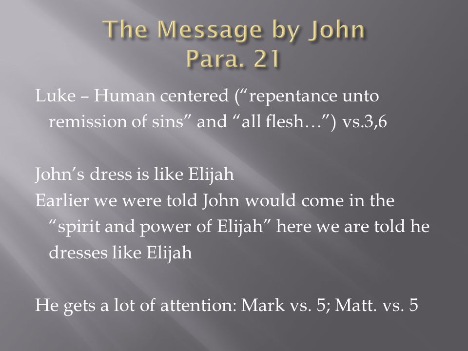 Luke – Human centered ( repentance unto remission of sins and all flesh… ) vs.3,6 John's dress is like Elijah Earlier we were told John would come in the spirit and power of Elijah here we are told he dresses like Elijah He gets a lot of attention: Mark vs.