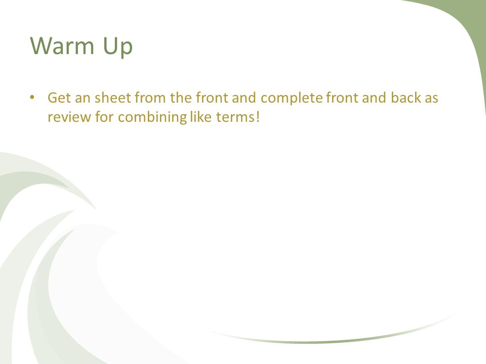Warm Up Get an sheet from the front and complete front and back as review for combining like terms!