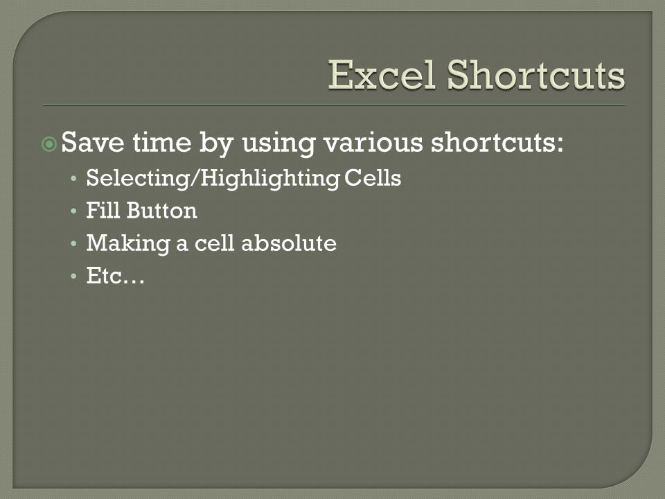  Save time by using various shortcuts: Selecting/Highlighting Cells Fill Button Making a cell absolute Etc…