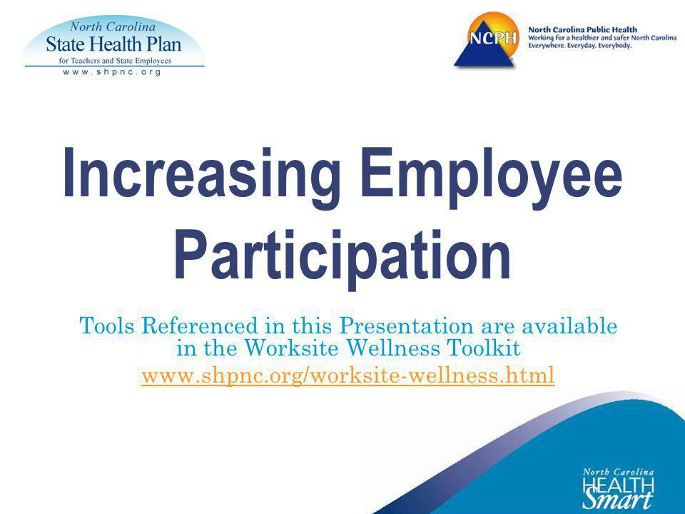 Increasing Employee Participation Tools Referenced in this Presentation are available in the Worksite Wellness Toolkit www.shpnc.org/worksite-wellness.html