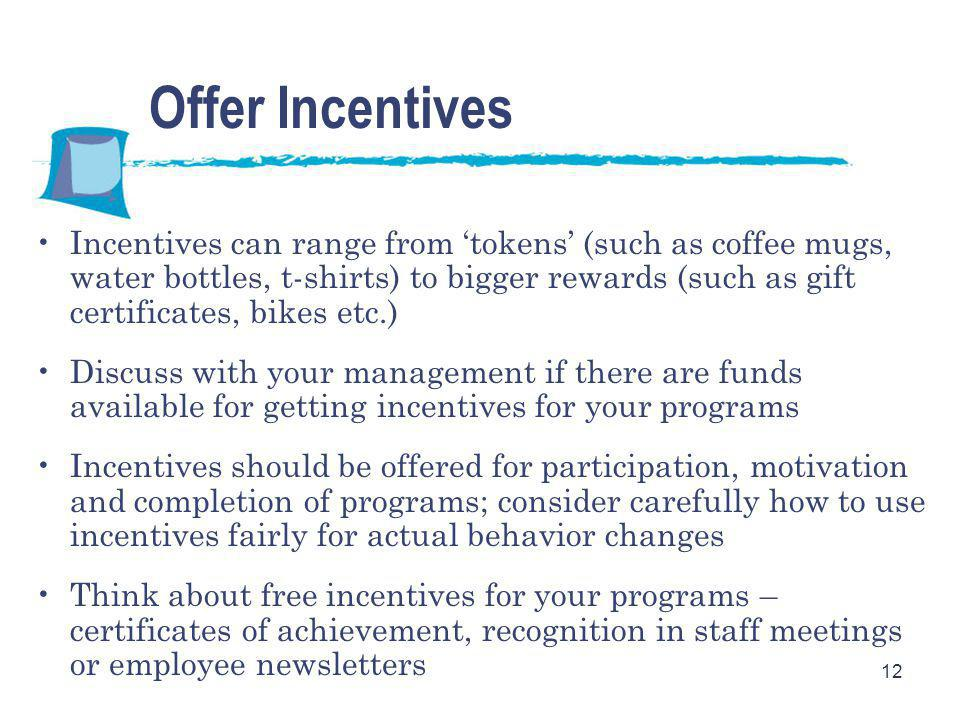 12 Offer Incentives Incentives can range from 'tokens' (such as coffee mugs, water bottles, t-shirts) to bigger rewards (such as gift certificates, bikes etc.) Discuss with your management if there are funds available for getting incentives for your programs Incentives should be offered for participation, motivation and completion of programs; consider carefully how to use incentives fairly for actual behavior changes Think about free incentives for your programs – certificates of achievement, recognition in staff meetings or employee newsletters