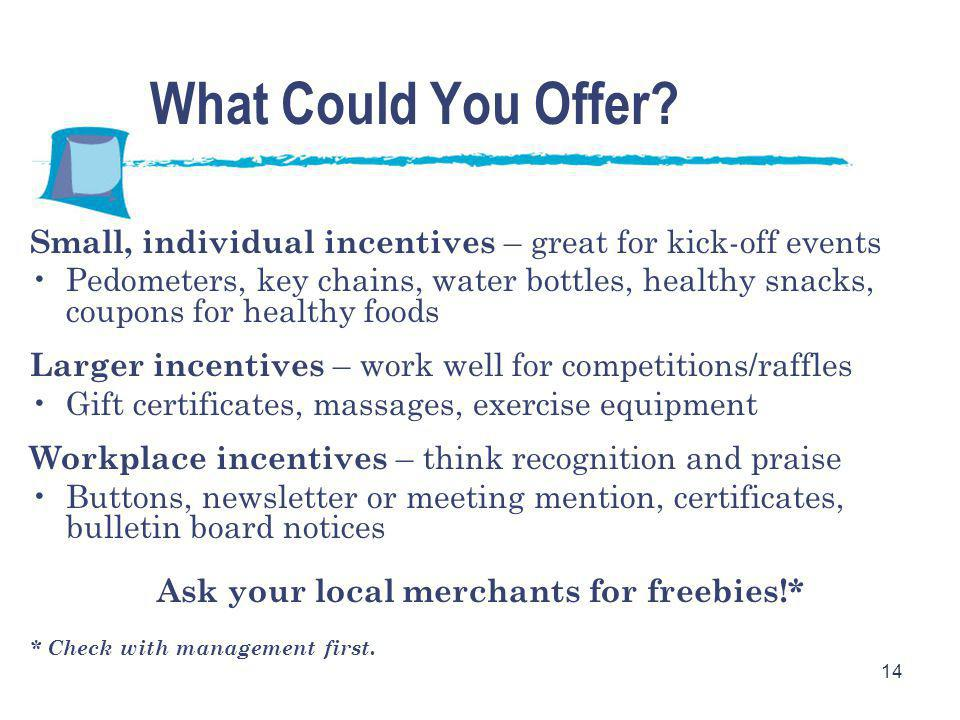 14 Small, individual incentives – great for kick-off events Pedometers, key chains, water bottles, healthy snacks, coupons for healthy foods Larger incentives – work well for competitions/raffles Gift certificates, massages, exercise equipment Workplace incentives – think recognition and praise Buttons, newsletter or meeting mention, certificates, bulletin board notices Ask your local merchants for freebies!* * Check with management first.