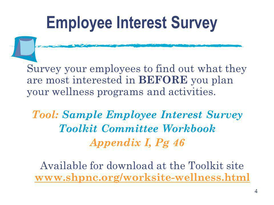 4 Employee Interest Survey Survey your employees to find out what they are most interested in BEFORE you plan your wellness programs and activities.