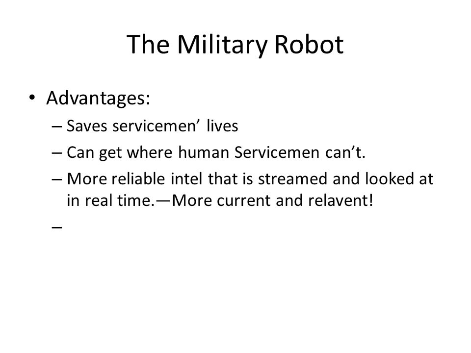 The Military Robot Advantages: – Saves servicemen' lives – Can get where human Servicemen can't.