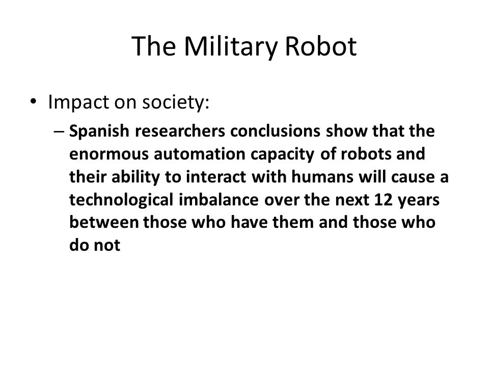 The Military Robot Impact on society: – Spanish researchers conclusions show that the enormous automation capacity of robots and their ability to interact with humans will cause a technological imbalance over the next 12 years between those who have them and those who do not