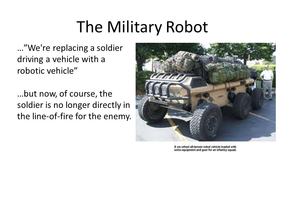 The Military Robot … We re replacing a soldier driving a vehicle with a robotic vehicle …but now, of course, the soldier is no longer directly in the line-of-fire for the enemy.