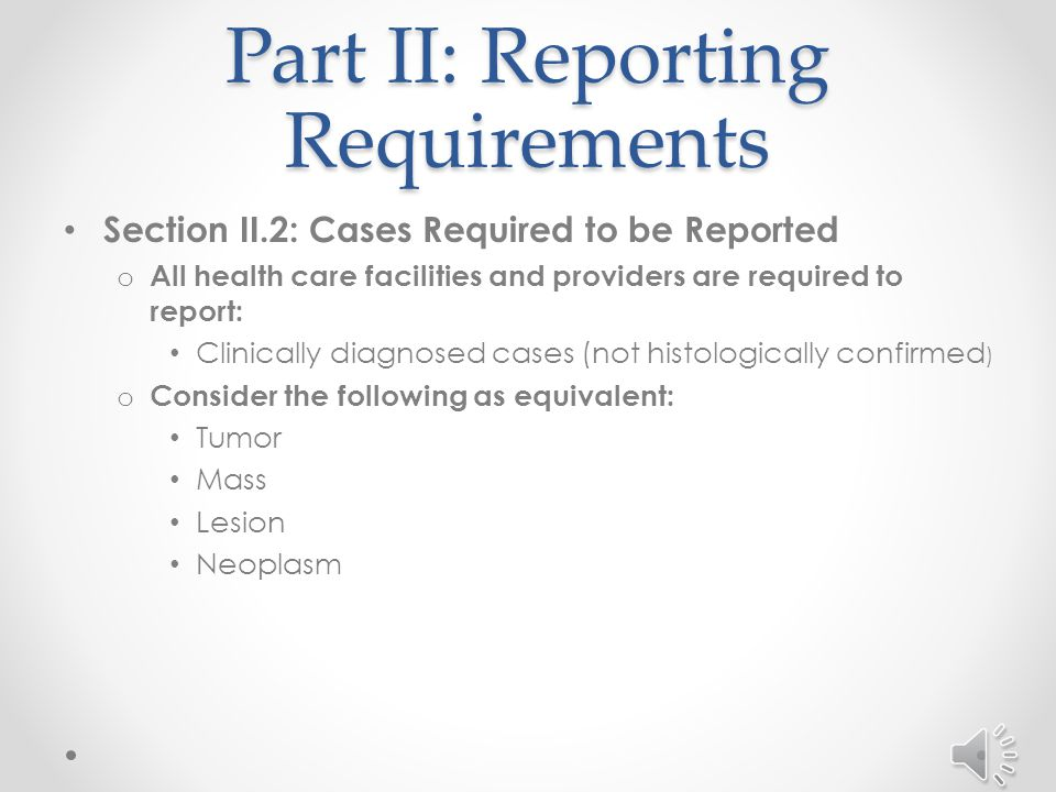 Part II: Reporting Requirements Section II.2: Cases Required to be Reported o All health care facilities and providers are required to report: Eligible cancer cases and Non-malignant Central Nervous System (CNS) tumors, including: o Brain, meninges and other CNS that are screened, diagnosed, treated or seen with evidence of cancer.