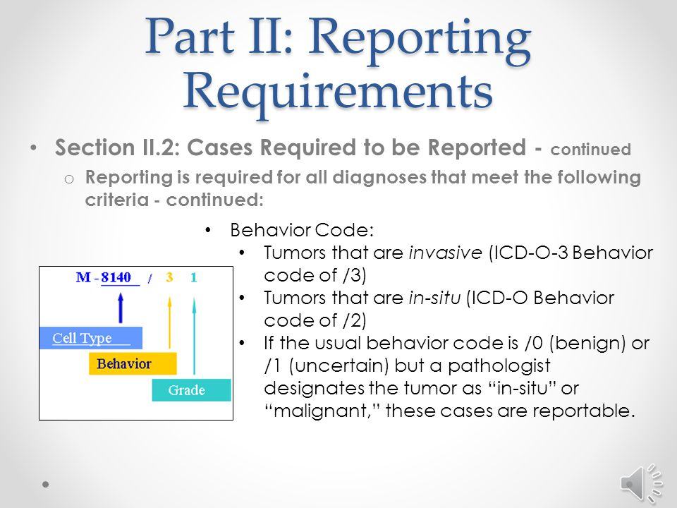 Part II: Reporting Requirements Section II.2: Cases Required to be Reported - continued o Reporting is required for all diagnoses that meet the following criteria - continued: Cell Type / Histology: o Squamous cell carcinoma originating in a mucoepidermoid site: Lip C00.1 – C00.9Vagina C52.9 Anus C21.0Prepuce C60.0 Labia C51.0 – C51.1Penis C60.1 – C60.9 Clitoris C51.2Scrotum C63.2 Vulva C51.9