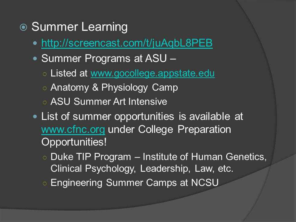  Summer Learning http://screencast.com/t/juAqbL8PEB Summer Programs at ASU – ○ Listed at www.gocollege.appstate.eduwww.gocollege.appstate.edu ○ Anatomy & Physiology Camp ○ ASU Summer Art Intensive List of summer opportunities is available at www.cfnc.org under College Preparation Opportunities.