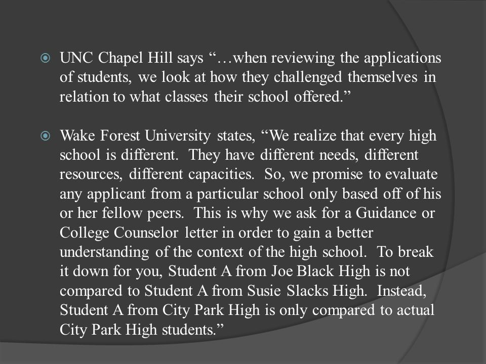  UNC Chapel Hill says …when reviewing the applications of students, we look at how they challenged themselves in relation to what classes their school offered.  Wake Forest University states, We realize that every high school is different.