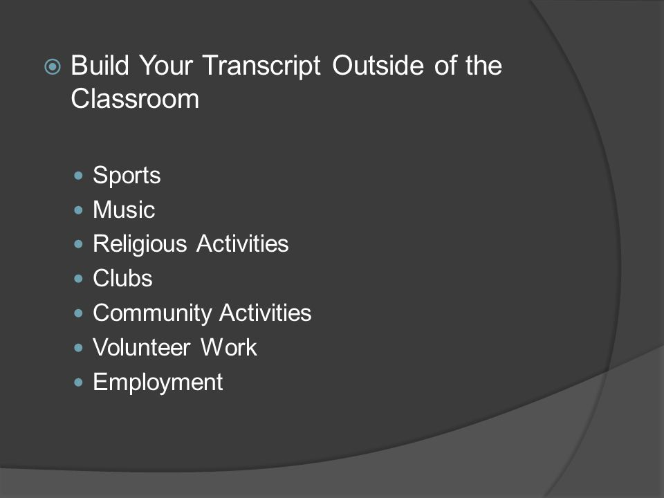  Build Your Transcript Outside of the Classroom Sports Music Religious Activities Clubs Community Activities Volunteer Work Employment