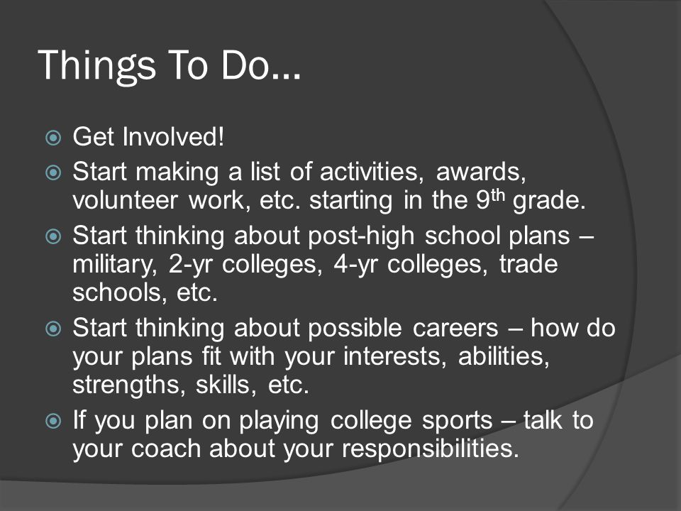 Things To Do…  Get Involved.  Start making a list of activities, awards, volunteer work, etc.