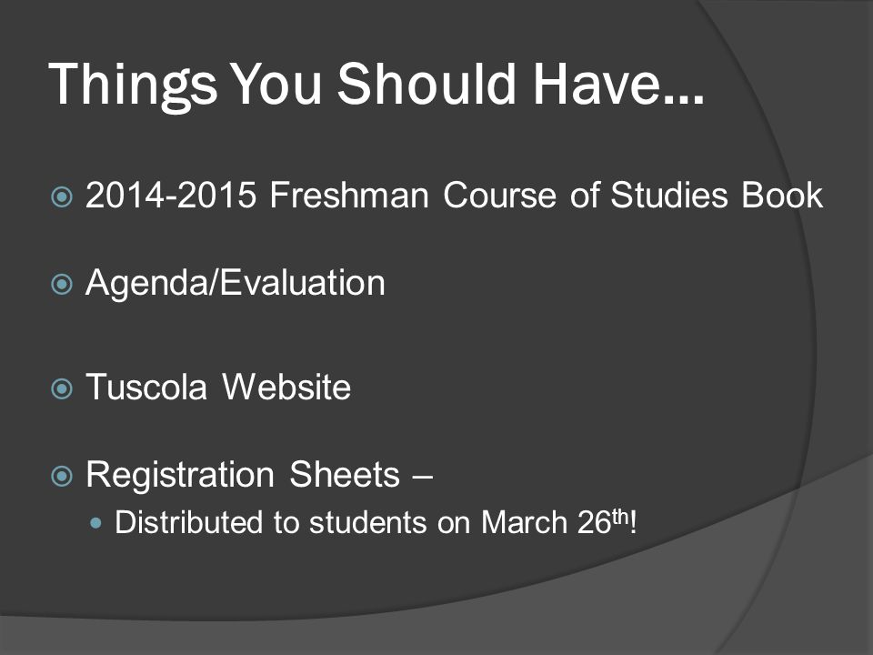 Things You Should Have…  2014-2015 Freshman Course of Studies Book  Agenda/Evaluation  Tuscola Website  Registration Sheets – Distributed to students on March 26 th !