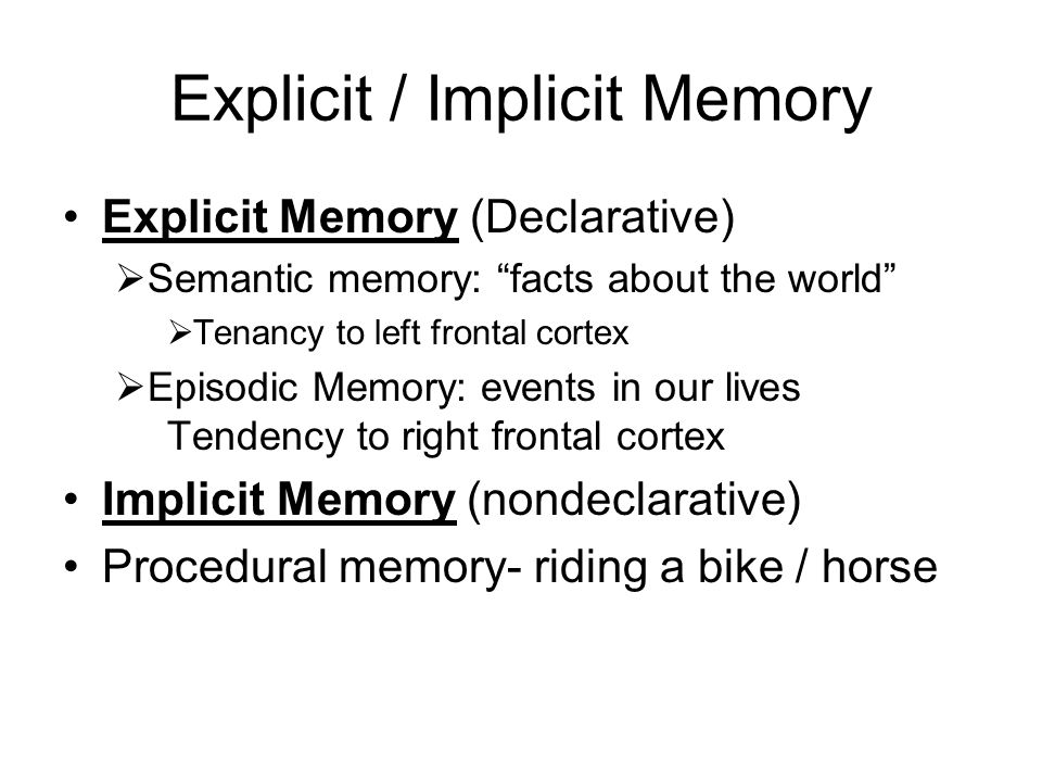 Explicit / Implicit Memory Explicit Memory (Declarative)  Semantic memory: facts about the world  Tenancy to left frontal cortex  Episodic Memory: events in our lives Tendency to right frontal cortex Implicit Memory (nondeclarative) Procedural memory- riding a bike / horse