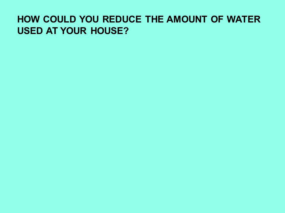 HOW COULD YOU REDUCE THE AMOUNT OF WATER USED AT YOUR HOUSE