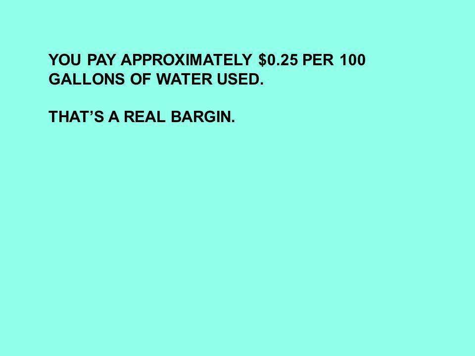 YOU PAY APPROXIMATELY $0.25 PER 100 GALLONS OF WATER USED. THAT'S A REAL BARGIN.