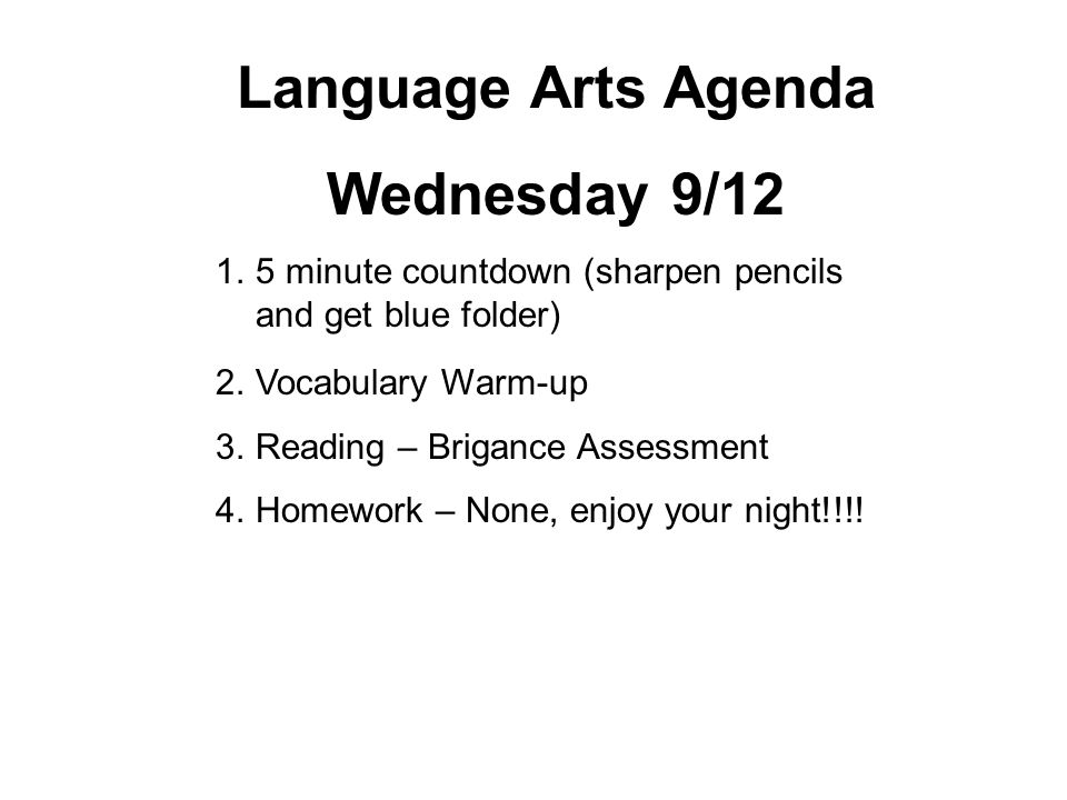 Language Arts Agenda Wednesday 9/12 1.5 minute countdown (sharpen pencils and get blue folder) 2.Vocabulary Warm-up 3.Reading – Brigance Assessment 4.Homework – None, enjoy your night!!!!