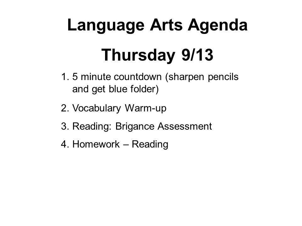 Language Arts Agenda Thursday 9/13 1.5 minute countdown (sharpen pencils and get blue folder) 2.Vocabulary Warm-up 3.Reading: Brigance Assessment 4.Homework – Reading